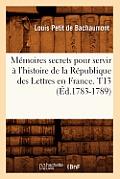 Memoires Secrets Pour Servir A L'Histoire de la Republique Des Lettres En France. T13 (Ed.1783-1789)