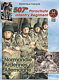 507th Parachute Infantry Regiment: Normandie, Ardennes, Allemagne - A Forgotten Regiment