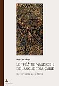 Le Theatre Mauricien de Langue Francaise Du Xviiie Au Xxe Siecle