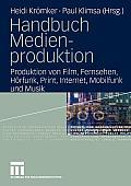 Handbuch Medienproduktion: Produktion Von Film, Fernsehen, Horfunk, Print, Internet, Mobilfunk Und Musik