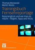 Trainingsbuch Fernsehreportage: Reportergl Ck Und Wie Man Es Macht - Regeln, Tipps Und Tricks. Mit Sonderteil Kriegs- Und Krisenreportage