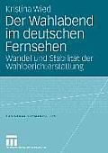 Der Wahlabend Im Deutschen Fernsehen: Wandel Und Stabilitat Der Wahlberichterstattung (Forschung Kommunikation)