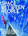 Space Between People: How the Virtual Changes Physical Architecture