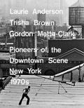 Laurie Anderson, Trisha Brown, Gordon Matta-Clark: Pioneers of the Downtown Scene, New York 1970s