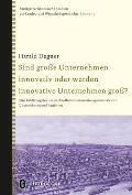 Sind Grosse Unternehmen Innovativ Oder Werden Innovative Unternehmen Gross?: Eine Erklarung Des Unterschiedlichen Innovationspotentials Von Unternehme