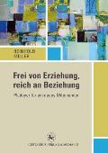 Frei Von Erziehung, Reich an Beziehung: Pladoyer Fur Ein Neues Miteinander