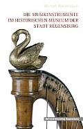 Regensburger Studien Und Quellen Zur Kulturgeschichte #18: Die Musikinstrumente Im Historischen Museum Der Stadt Regensburg