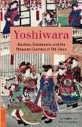 Yoshiwara: Geishas, Courtesans, and the Pleasure Quarters of Old Tokyo (Tuttle Classics of Japanese Literature)