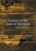 Census Of The State Of Michigan 1874 by Michigan Dept Of State