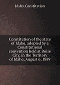 Constitution Of The State Of Idaho, Adopted By A Constitutional Convention Held At Boise City, In The... by Idaho Constitution