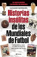 Historias Insolitas de los Mundiales de Fufbol: Curiosidades y Casos Increibles de los Mundiales de Futbol, de Uruguay 1930 A Sudafrica 2010 = Unusual