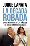 La Decada Robada: Datos y Hechos en los Anos de la Argentina Kirchnerista = The Stolen Decade