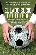 El Lado Sucio del Futbol: La Trama de Sobornos, Negocios Turbios y Traiciones Que Sacudio al DePorte Mas Popular del Mundo