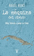 La Maquina del Olvido (the Apparatus of Oblivion): Mito, Historia y Poder En Cuba (Myth, History, and Power in Cuba)