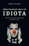 Como Trabajar Para un Idiota: Como Sobrevivir y Prosperar en el Trabajo Sin Asesinar al Jefe = How to Work for an Idiot
