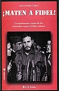 Maten a Fidel!: La Apasionante Trama de Los Atentados Contra El Lider Cubano (Conjuras)