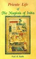 Private Life of the Mughals of India 1526 1803 Ad