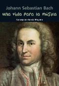 Johann Sebastian Bach: Una Vida Para la Musica