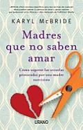 Madres Que No Saben Amar: Como Superar las Secuelas Provocadas Por una Madre Narcisista