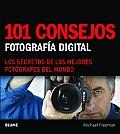 101 Consejos: Fotografia Digital: Los Secretos de Los Mejores Fotografos del Mundo