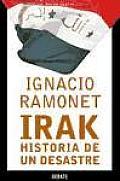 Irak, historia de un desastre/ Irak a Disastrous History