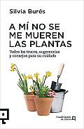 A Mi No Se Me Mueren las Plantas: Todos los Trucos, Sugerencias y Consejos Para su Cuidado = To Me Plants Don't Die