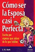 Como Ser La Esposa Casi Perfecta: Escrito Por Esposos Que Saben de Lo Que Hablan / How to Be the Almost Perfect Wife