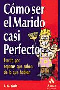 Como Ser El Marido Casi Perfecto: Escrito Por Esposas Que Saben de Lo Que Hablan / How to Be the Almost Perfect Husband
