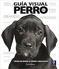 Guia Visual del Perro: Como Escoger El Perro Adecuado