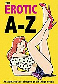 The Erotic A-Z: An Alphabetical Collection of All Things Erotic