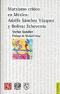Marxismo Critico En Mexico: Adolfo Sanchez Vazquez y Bolivar Echeverria (Filosofia)