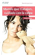 Mamas Que Trabajan, Cuidado Con La Culpa/ Working Mothers, Be Careful of the Guilt