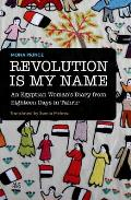Revolution Is My Name: An Egyptian Woman's Diary from Eighteen Days in Tahrir