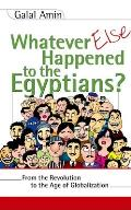 Whatever Else Happened to the Egyptians From the Revolution to the Age of Globalization