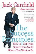 Success Principles How to Get from Where You Are to Where You Want to Be