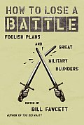 How to Lose a Battle Foolish Plans & Great Military Blunders