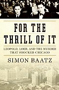 For the Thrill of It Leopold Loeb & the Murder That Shocked Chicago
