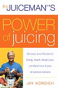 The Juiceman's Power of Juicing: Delicious Juice Recipes for Energy, Health, Weight Loss, and Relief from Scores of Common Ailments