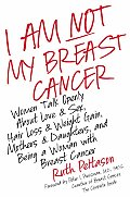 I Am Not My Breast Cancer Women Talk Openly about Love & Sex Hair Loss & Weight Gain Mothers & Daughters & Being a Woman with Breast