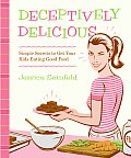 Deceptively Delicious Simple Secrets to Get Your Kids Eating Good Food