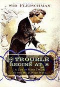 Trouble Begins at 8 A Life of Mark Twain in the Wild Wild West