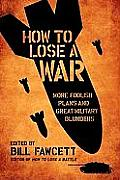 How to Lose a War More Foolish Plans & Great Military Blunders