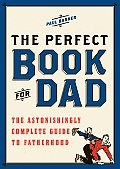 Perfect Book for Dad The Astonishingly Complete Guide to Fatherhood