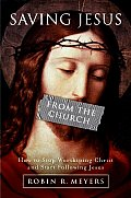 Saving Jesus from the Church How to Stop Worshiping Christ & Start Following Jesus