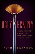 Ugly Beauty: Helena Rubinstein, L'Oreal, and the Blemished History of Looking Good