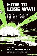 How to Lose WWII Bad Mistakes of the Good War