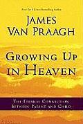Growing Up in Heaven The Eternal Connection Between Parent & Child