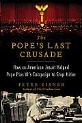 Popes Last Crusade How an American Jesuit Helped Pope Pius XIs Campaign to Stop Hitler