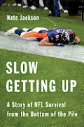 Slow Getting Up A Story of NFL Survival from the Bottom of the Pile
