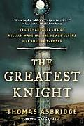 Greatest Knight The Remarkable Life of William Marshal the Power Behind Five English Thrones